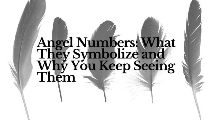Angel Numbers: What They Symbolize and Why You Keep Seeing Them